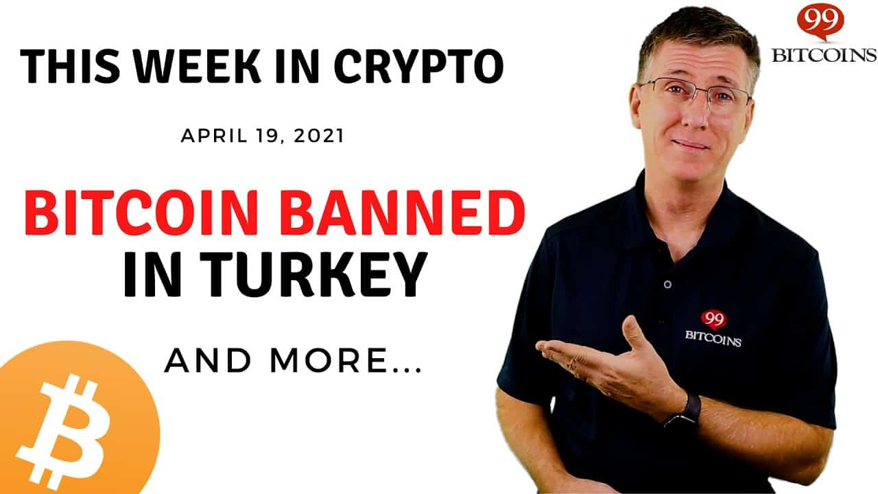 Bitcoin Banned in Turkey | This Week in Crypto – Apr 19, 2021
